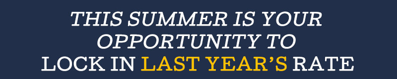 This summer is your opportunity to LOCK IN LAST YEAR'S RATE